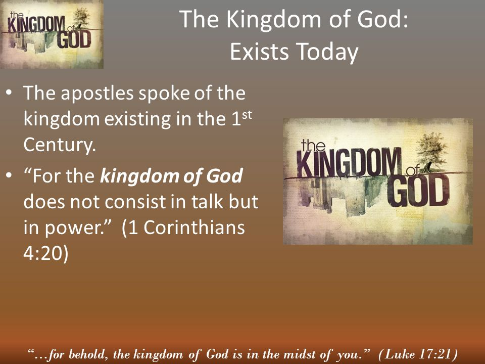 …for behold, the kingdom of God is in the midst of you. (Luke 17:21) The Kingdom of God: Exists Today The apostles spoke of the kingdom existing in the 1 st Century.