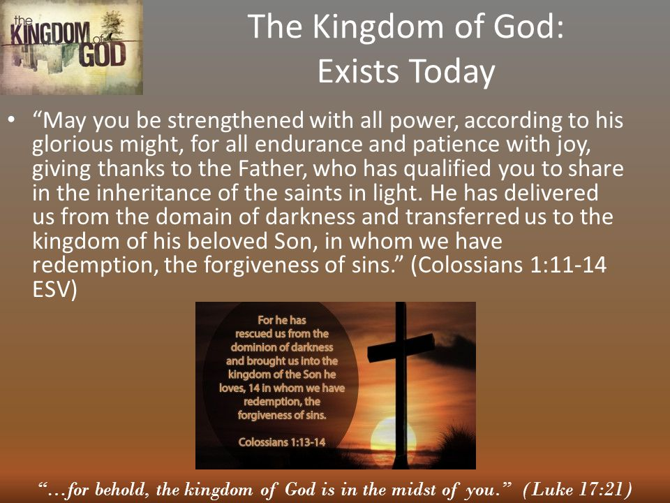 """""""…for behold, the kingdom of God is in the midst of you."""" (Luke 17:21) The Kingdom of God: Exists Today """"May you be strengthened with all power, accor"""