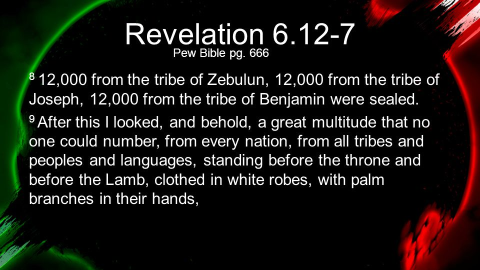 Revelation 6.12-7 8 12,000 from the tribe of Zebulun, 12,000 from the tribe of Joseph, 12,000 from the tribe of Benjamin were sealed. 9 After this I l