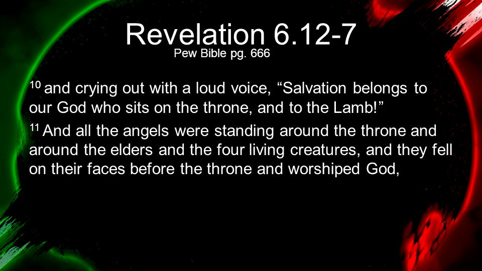 """Revelation 6.12-7 10 and crying out with a loud voice, """"Salvation belongs to our God who sits on the throne, and to the Lamb!"""" 11 And all the angels w"""