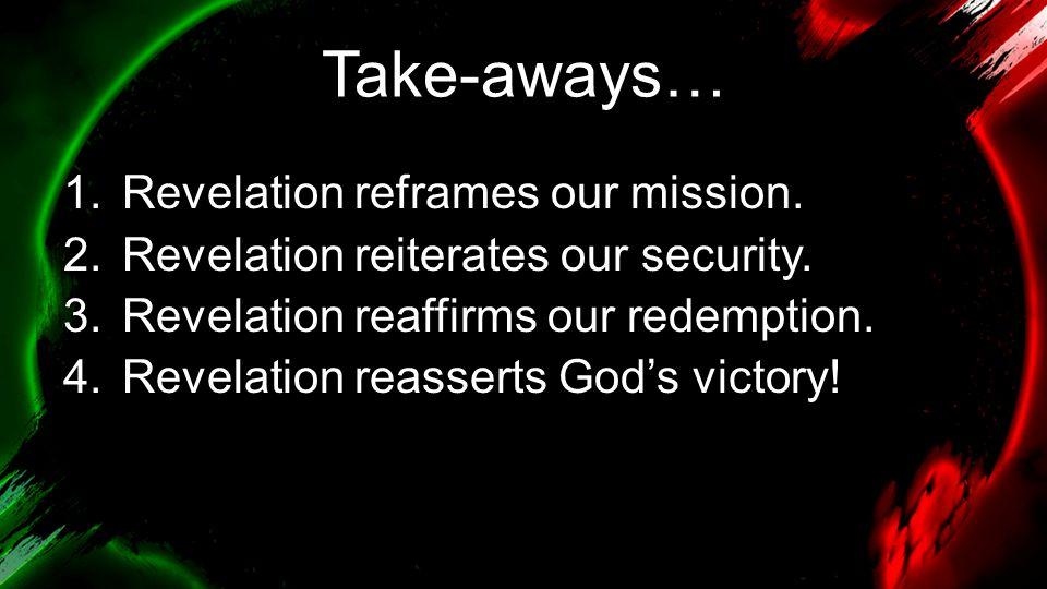 Take-aways… 1.Revelation reframes our mission. 2.Revelation reiterates our security. 3.Revelation reaffirms our redemption. 4.Revelation reasserts God