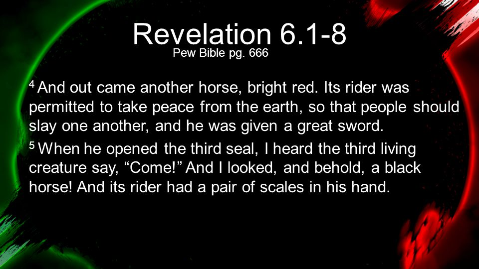 Revelation 6.1-8 4 And out came another horse, bright red. Its rider was permitted to take peace from the earth, so that people should slay one anothe