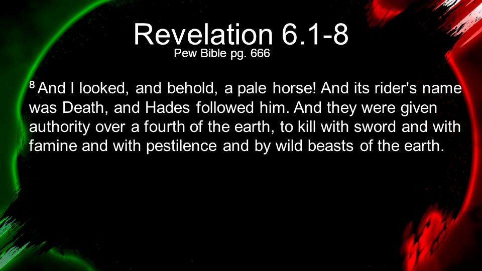 Revelation 6.1-8 8 And I looked, and behold, a pale horse! And its rider's name was Death, and Hades followed him. And they were given authority over