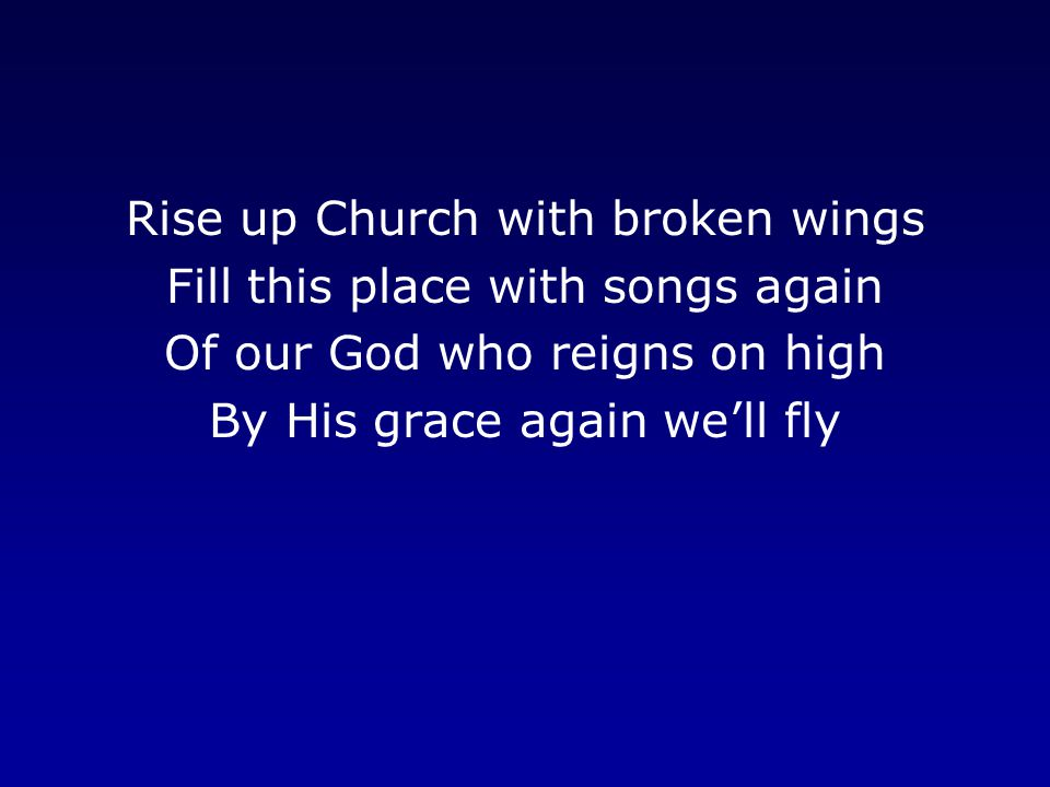 Rise up Church with broken wings Fill this place with songs again Of our God who reigns on high By His grace again we'll fly