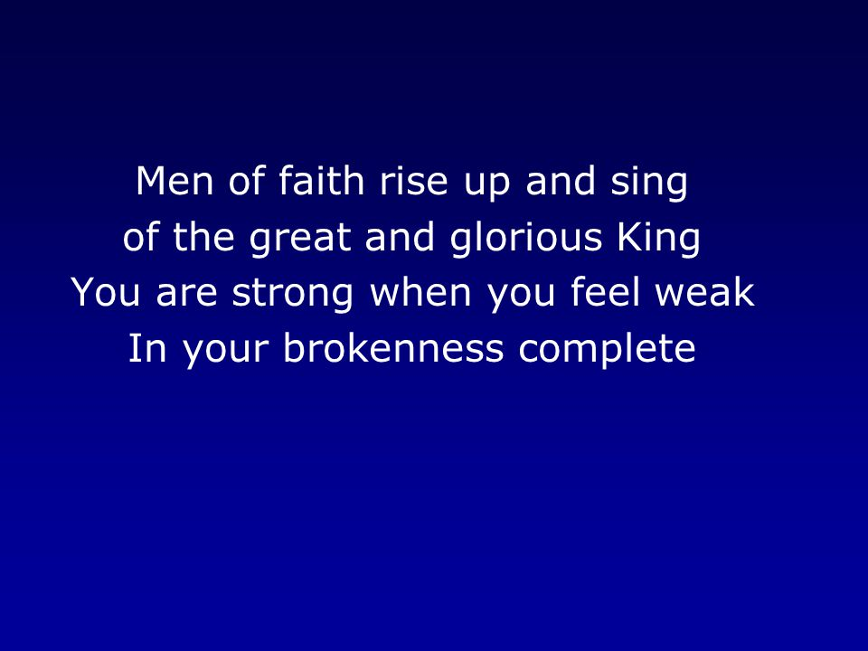 Men of faith rise up and sing of the great and glorious King You are strong when you feel weak In your brokenness complete