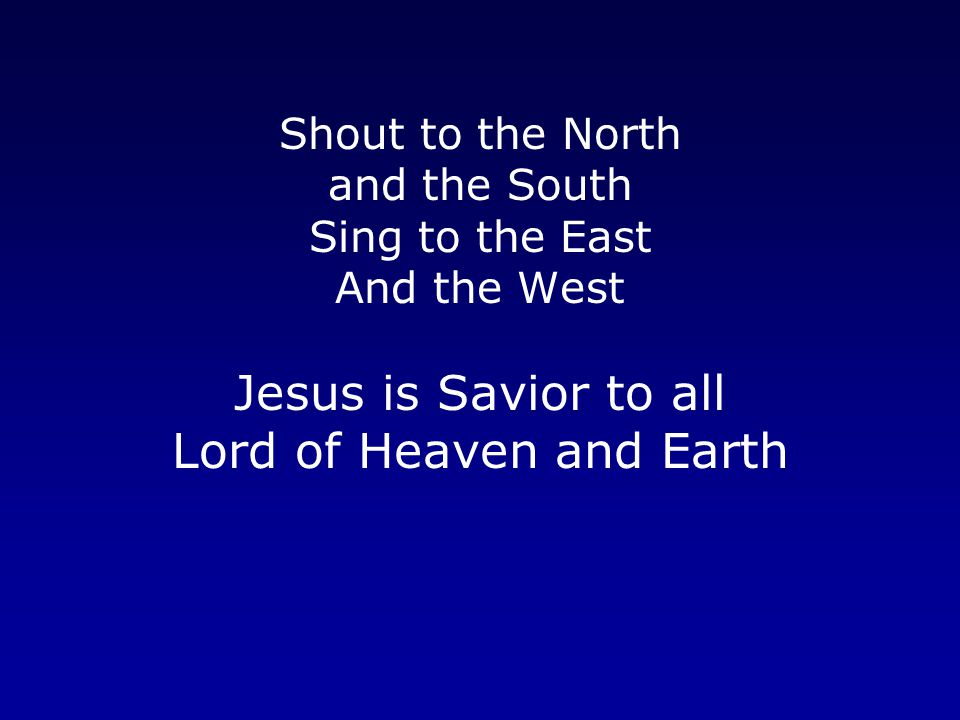 Shout to the North and the South Sing to the East And the West Jesus is Savior to all Lord of Heaven and Earth