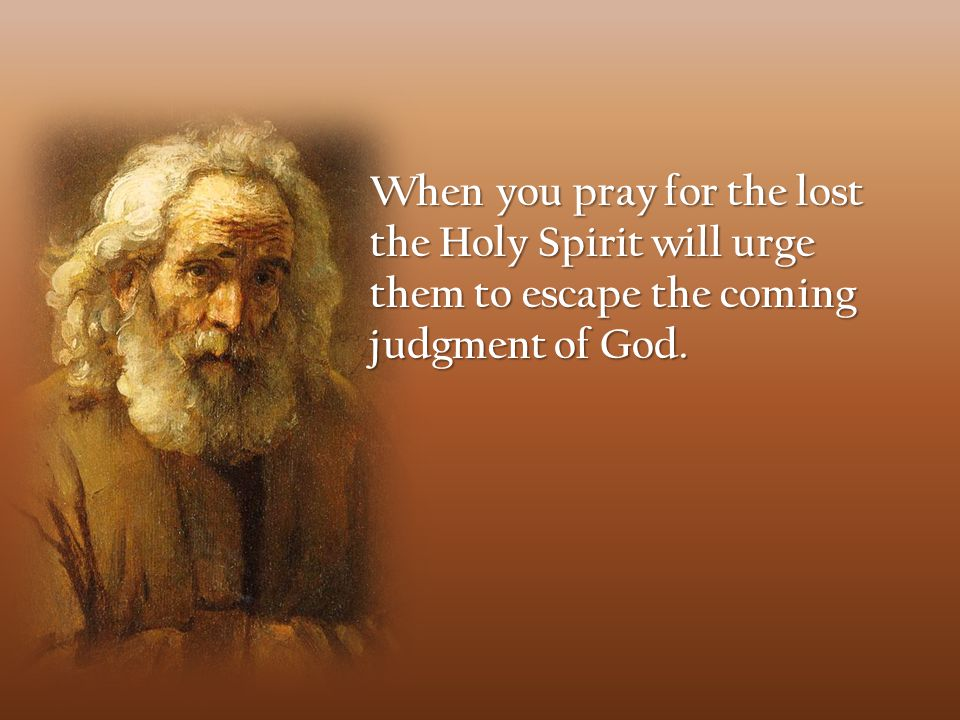 When you pray for the lost the Holy Spirit will urge them to escape the coming judgment of God.