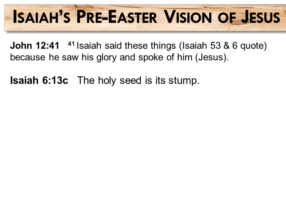 John 12:41 41 Isaiah said these things (Isaiah 53 & 6 quote) because he saw his glory and spoke of him (Jesus). Isaiah 6:13c The holy seed is its stum