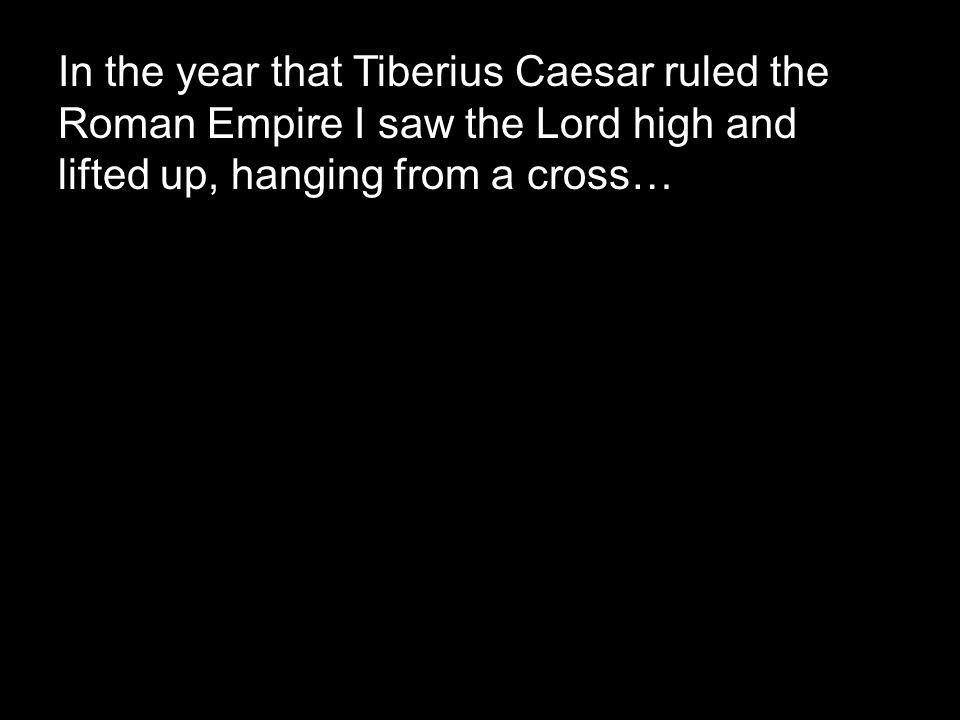 In the year that Tiberius Caesar ruled the Roman Empire I saw the Lord high and lifted up, hanging from a cross…