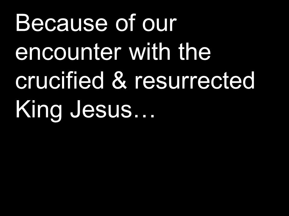 Because of our encounter with the crucified & resurrected King Jesus…