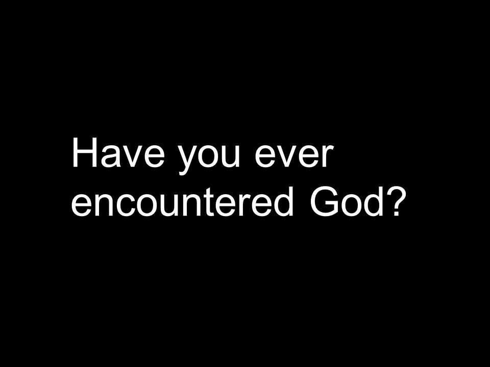 Have you ever encountered God?