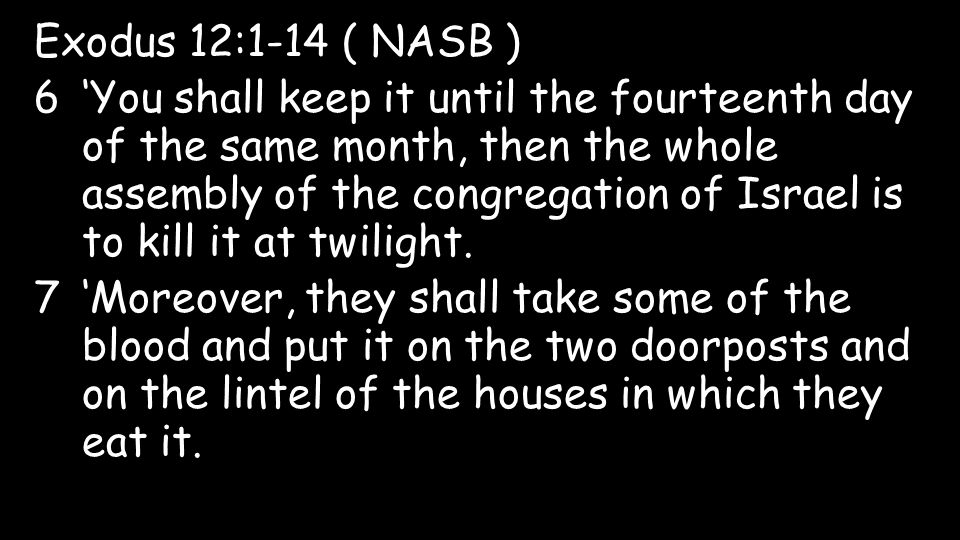 Exodus 12:1-14 ( NASB ) 6'You shall keep it until the fourteenth day of the same month, then the whole assembly of the congregation of Israel is to kill it at twilight.