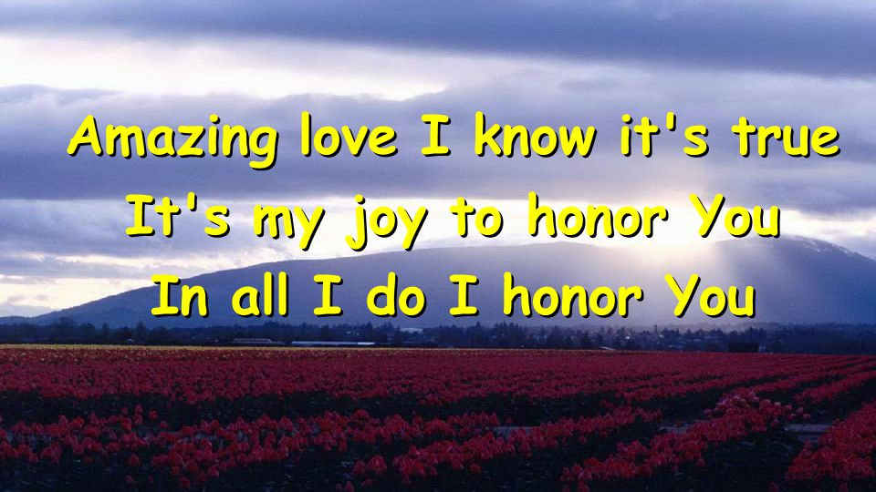 Amazing love I know it s true It s my joy to honor You In all I do I honor You Amazing love I know it s true It s my joy to honor You In all I do I honor You