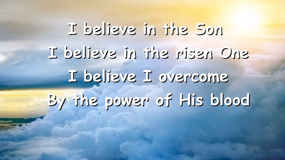 I believe in the Son I believe in the risen One I believe I overcome By the power of His blood I believe in the Son I believe in the risen One I believe I overcome By the power of His blood