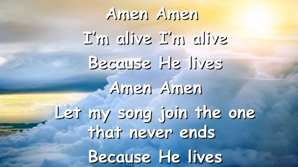 Amen I'm alive I'm alive Because He lives Amen Amen Let my song join the one that never ends Because He lives Amen I'm alive I'm alive Because He lives Amen Amen Let my song join the one that never ends Because He lives