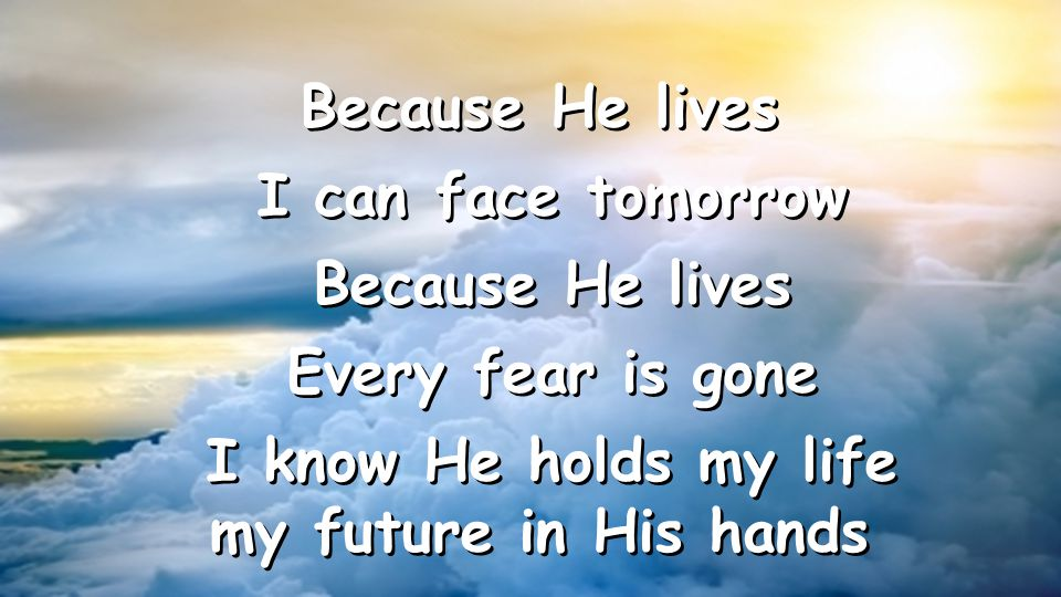 I can face tomorrow Because He lives Every fear is gone I know He holds my life my future in His hands Because He lives I can face tomorrow Because He lives Every fear is gone I know He holds my life my future in His hands