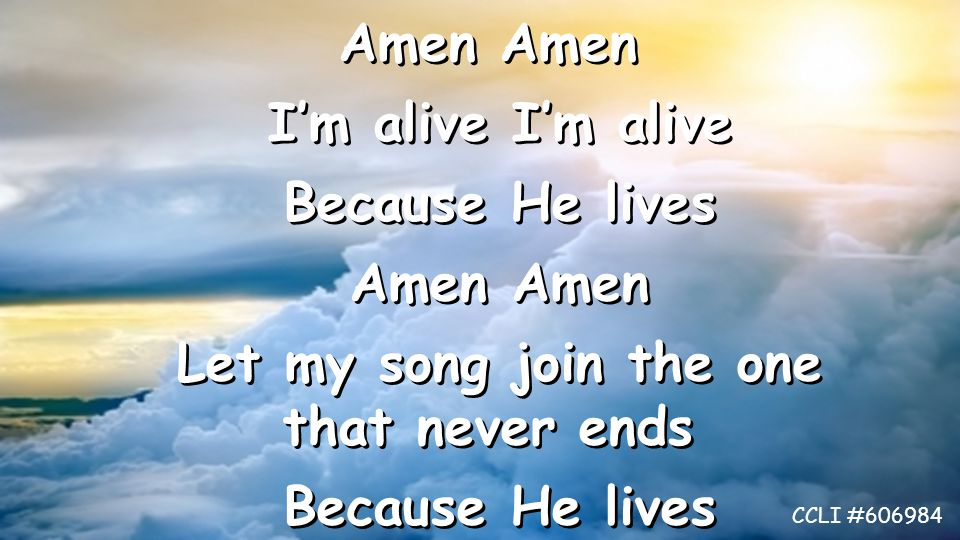 Amen I'm alive I'm alive Because He lives Amen Amen Let my song join the one that never ends Because He lives Amen I'm alive I'm alive Because He lives Amen Amen Let my song join the one that never ends Because He lives CCLI #606984
