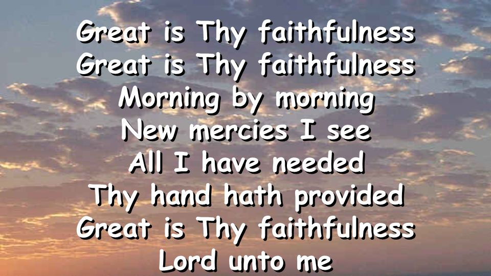 Great is Thy faithfulness Morning by morning New mercies I see All I have needed Thy hand hath provided Great is Thy faithfulness Lord unto me Great is Thy faithfulness Morning by morning New mercies I see All I have needed Thy hand hath provided Great is Thy faithfulness Lord unto me