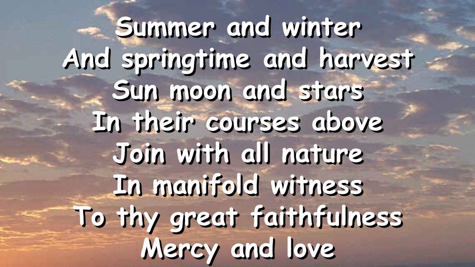 Summer and winter And springtime and harvest Sun moon and stars In their courses above Join with all nature In manifold witness To thy great faithfulness Mercy and love Summer and winter And springtime and harvest Sun moon and stars In their courses above Join with all nature In manifold witness To thy great faithfulness Mercy and love