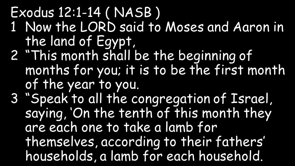 Exodus 12:1-14 ( NASB ) 1Now the LORD said to Moses and Aaron in the land of Egypt, 2 This month shall be the beginning of months for you; it is to be the first month of the year to you.
