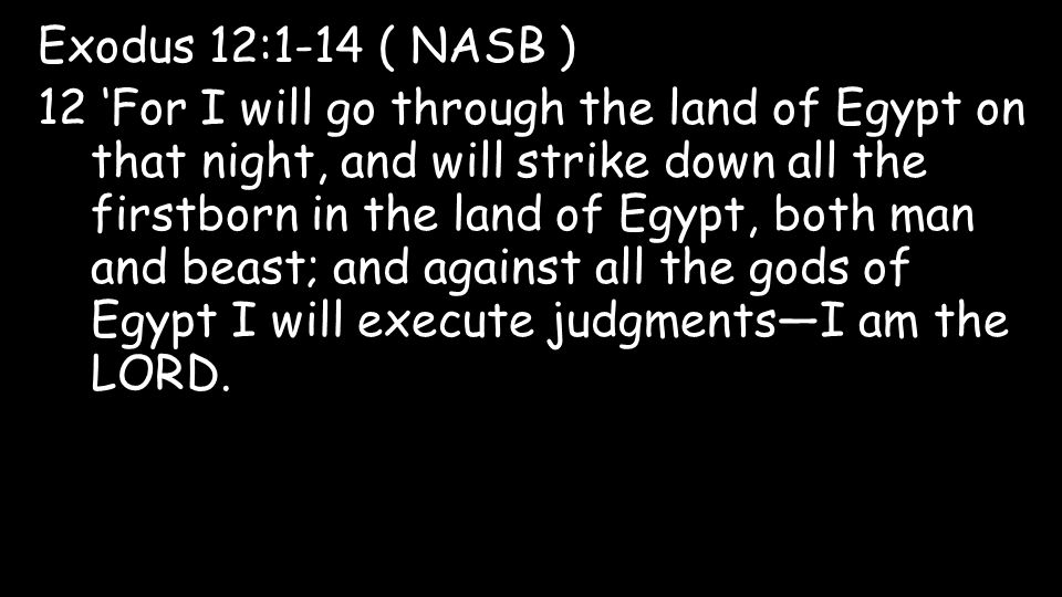 Exodus 12:1-14 ( NASB ) 12 'For I will go through the land of Egypt on that night, and will strike down all the firstborn in the land of Egypt, both man and beast; and against all the gods of Egypt I will execute judgments—I am the LORD.