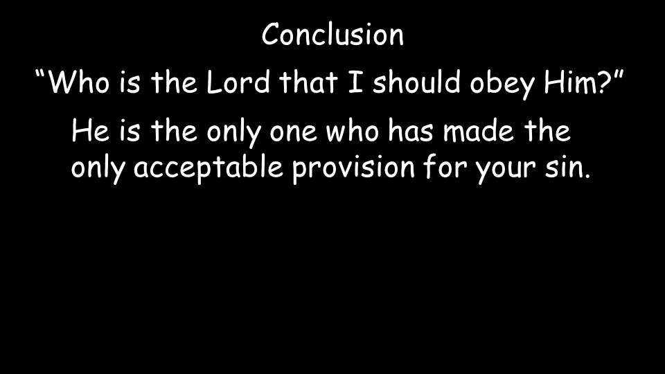 Conclusion Who is the Lord that I should obey Him? He is the only one who has made the only acceptable provision for your sin.