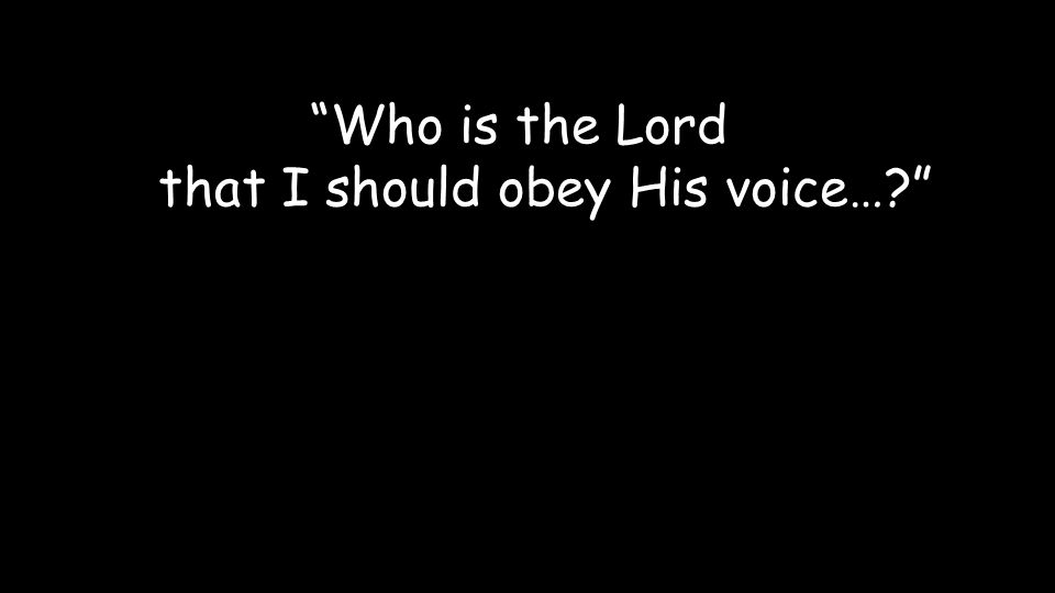 Who is the Lord that I should obey His voice…?