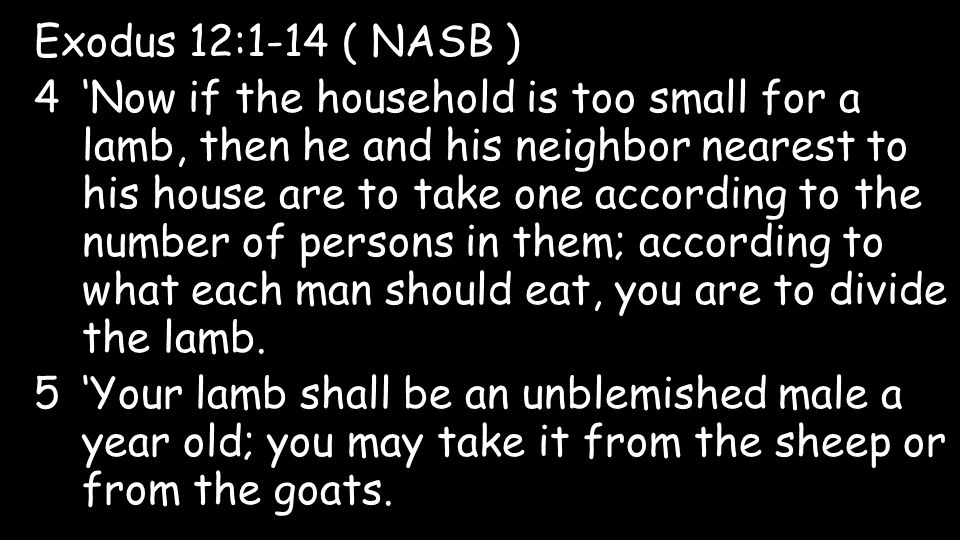 Exodus 12:1-14 ( NASB ) 4'Now if the household is too small for a lamb, then he and his neighbor nearest to his house are to take one according to the number of persons in them; according to what each man should eat, you are to divide the lamb.