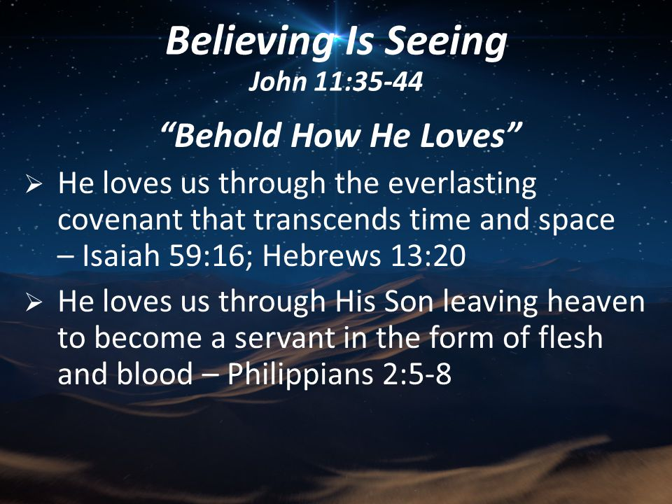 Behold How He Loves  He loves us through the everlasting covenant that transcends time and space – Isaiah 59:16; Hebrews 13:20  He loves us through His Son leaving heaven to become a servant in the form of flesh and blood – Philippians 2:5-8 Believing Is Seeing John 11:35-44