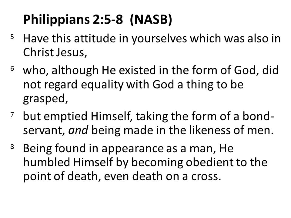 Philippians 2:5-8 (NASB) 5 Have this attitude in yourselves which was also in Christ Jesus, 6 who, although He existed in the form of God, did not regard equality with God a thing to be grasped, 7 but emptied Himself, taking the form of a bond- servant, and being made in the likeness of men.