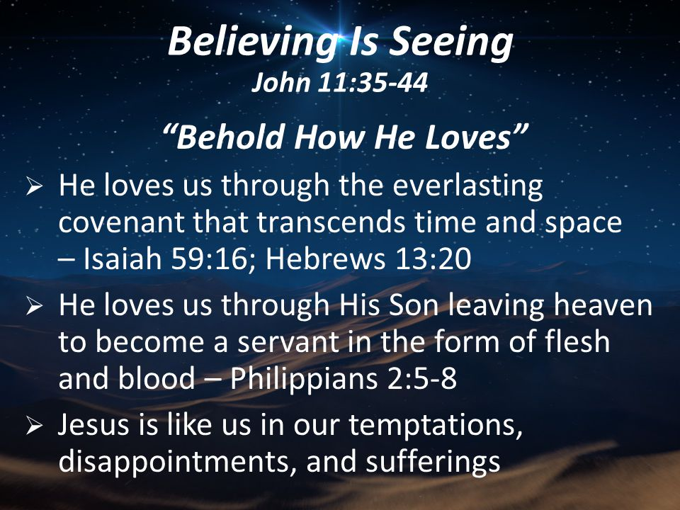 Behold How He Loves  He loves us through the everlasting covenant that transcends time and space – Isaiah 59:16; Hebrews 13:20  He loves us through His Son leaving heaven to become a servant in the form of flesh and blood – Philippians 2:5-8  Jesus is like us in our temptations, disappointments, and sufferings Believing Is Seeing John 11:35-44