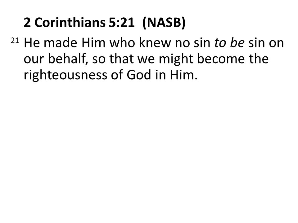 2 Corinthians 5:21 (NASB) 21 He made Him who knew no sin to be sin on our behalf, so that we might become the righteousness of God in Him.