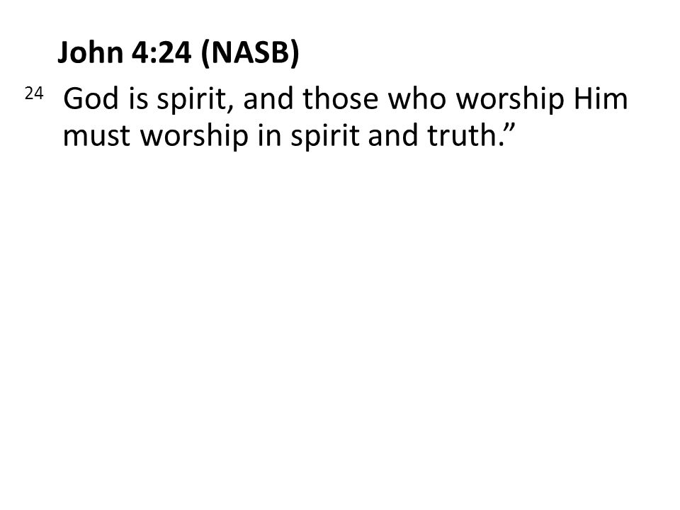 John 4:24 (NASB) 24 God is spirit, and those who worship Him must worship in spirit and truth.