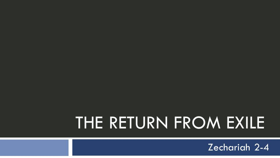 THE RETURN FROM EXILE Zechariah 2-4