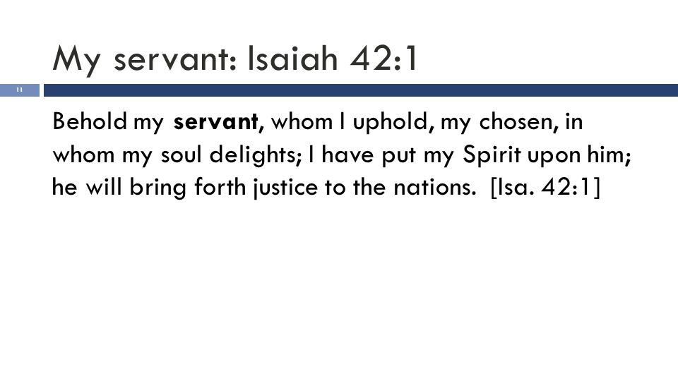 My servant: Isaiah 42:1 11 Behold my servant, whom I uphold, my chosen, in whom my soul delights; I have put my Spirit upon him; he will bring forth j