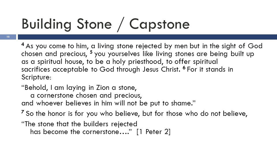 Building Stone / Capstone 15 4 As you come to him, a living stone rejected by men but in the sight of God chosen and precious, 5 you yourselves like l