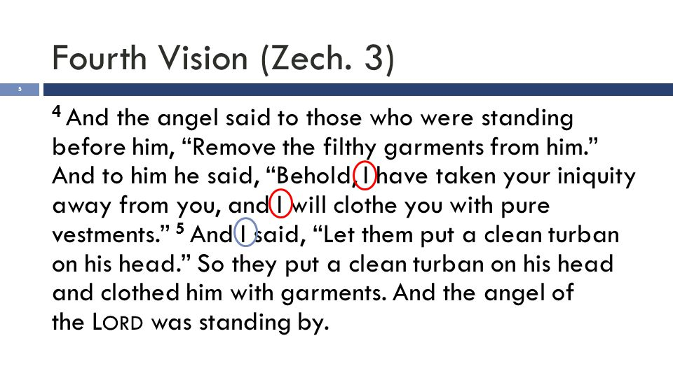 "Fourth Vision (Zech. 3) 5 4 And the angel said to those who were standing before him, ""Remove the filthy garments from him."" And to him he said, ""Beho"