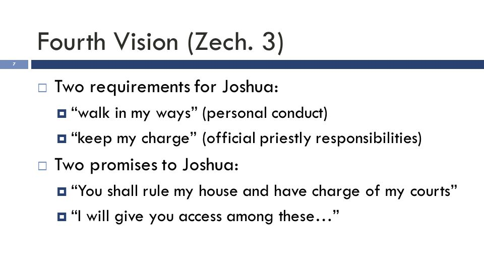 "Fourth Vision (Zech. 3) 7  Two requirements for Joshua:  ""walk in my ways"" (personal conduct)  ""keep my charge"" (official priestly responsibilities"