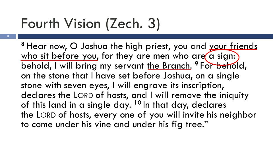 Fourth Vision (Zech. 3) 8 8 Hear now, O Joshua the high priest, you and your friends who sit before you, for they are men who are a sign: behold, I wi