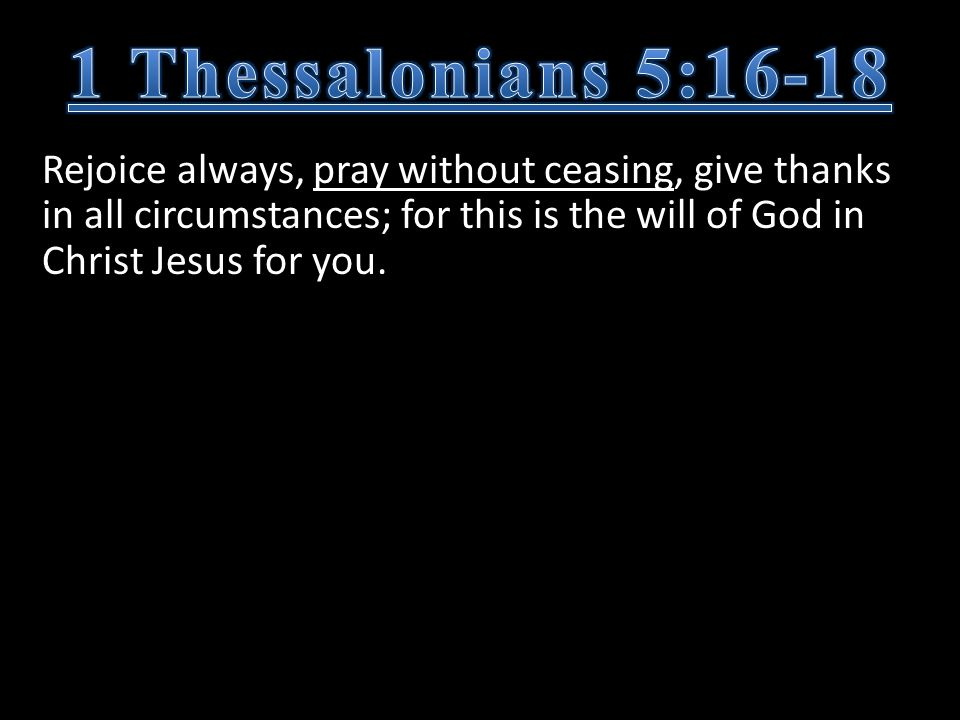 Rejoice always, pray without ceasing, give thanks in all circumstances; for this is the will of God in Christ Jesus for you.