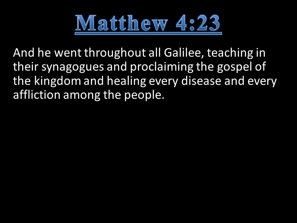 And he went throughout all Galilee, teaching in their synagogues and proclaiming the gospel of the kingdom and healing every disease and every affliction among the people.