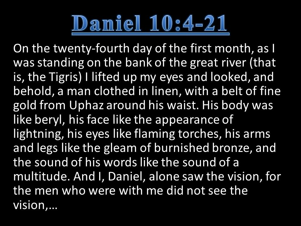 On the twenty-fourth day of the first month, as I was standing on the bank of the great river (that is, the Tigris) I lifted up my eyes and looked, and behold, a man clothed in linen, with a belt of fine gold from Uphaz around his waist.