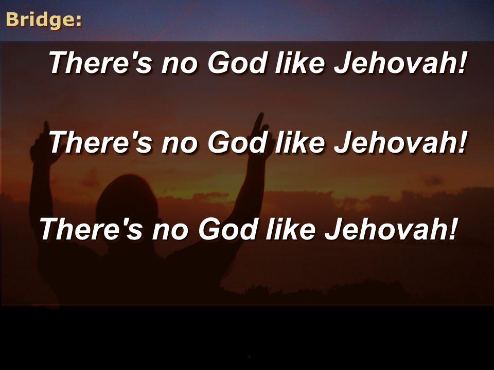 Bridge: There's no God like Jehovah!