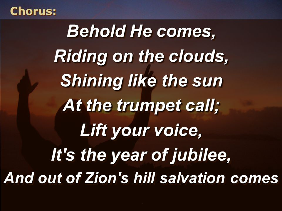 Chorus: Behold He comes, Riding on the clouds, Shining like the sun At the trumpet call; Lift your voice, It s the year of jubilee, And out of Zion s hill salvation comes Behold He comes, Riding on the clouds, Shining like the sun At the trumpet call; Lift your voice, It s the year of jubilee, And out of Zion s hill salvation comes