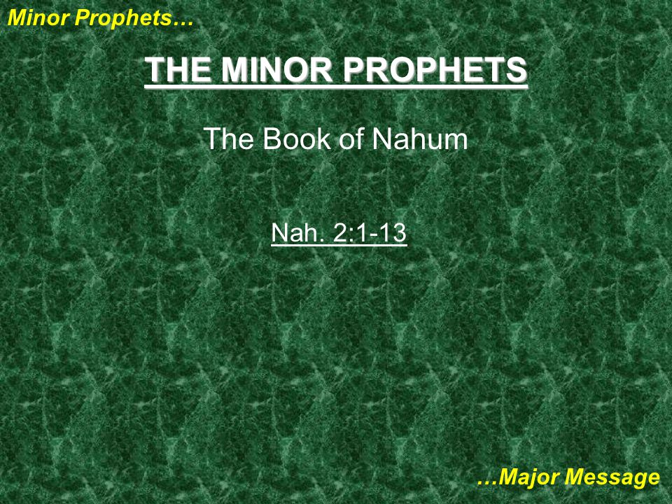 Minor Prophets… …Major Message THE MINOR PROPHETS The Book of Nahum Nah. 2:1-13