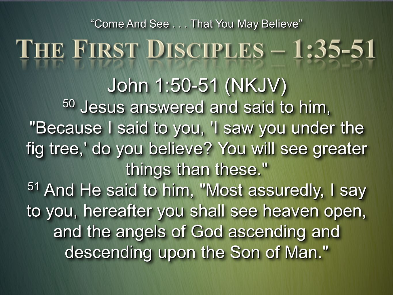 """""""Come And See... That You May Believe"""" John 1:50-51 (NKJV) 50 Jesus answered and said to him,"""