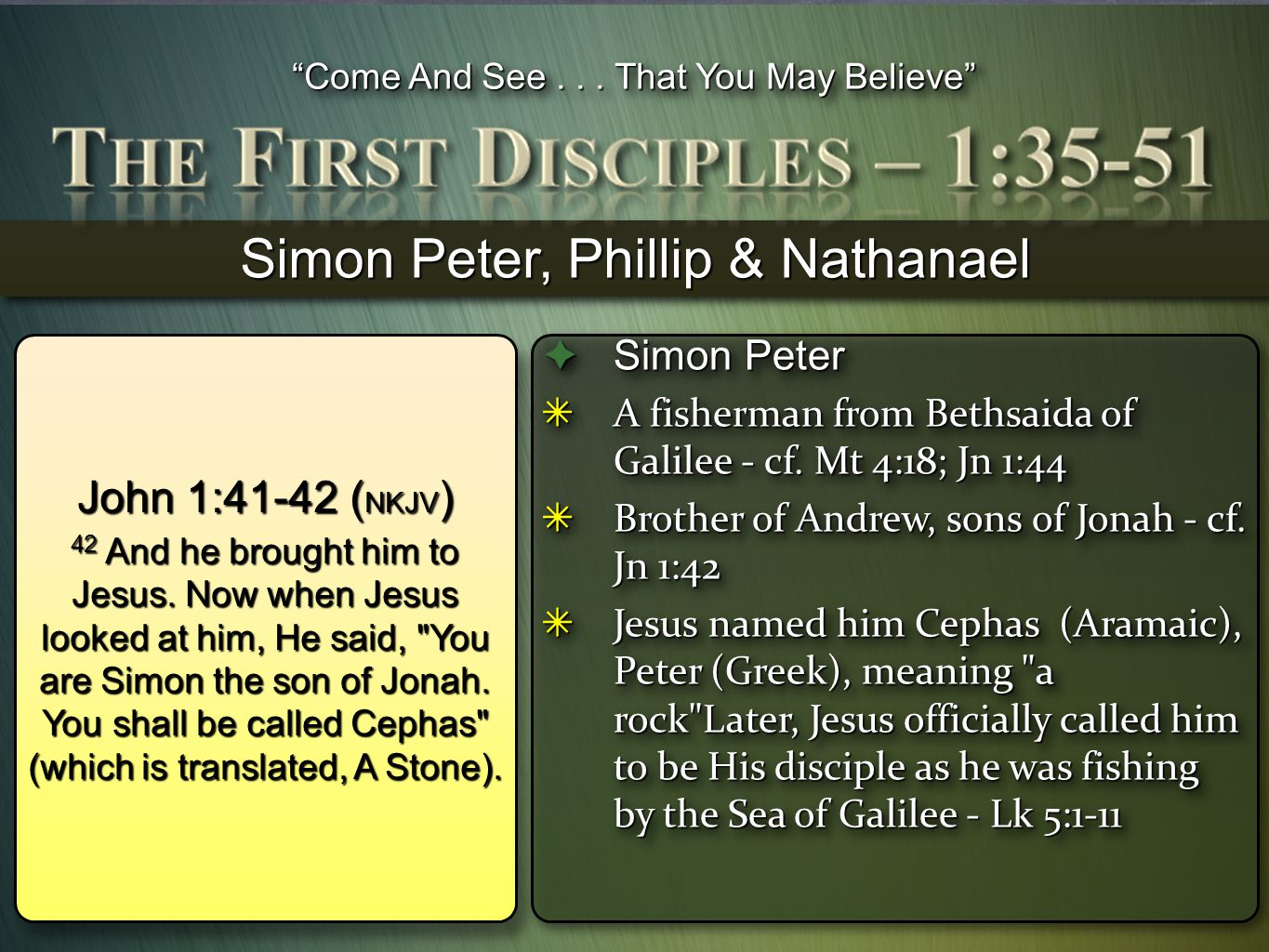 """""""Come And See... That You May Believe"""" Simon Peter, Phillip & Nathanael John 1:41-42 ( NKJV ) 42 And he brought him to Jesus. Now when Jesus looked at"""