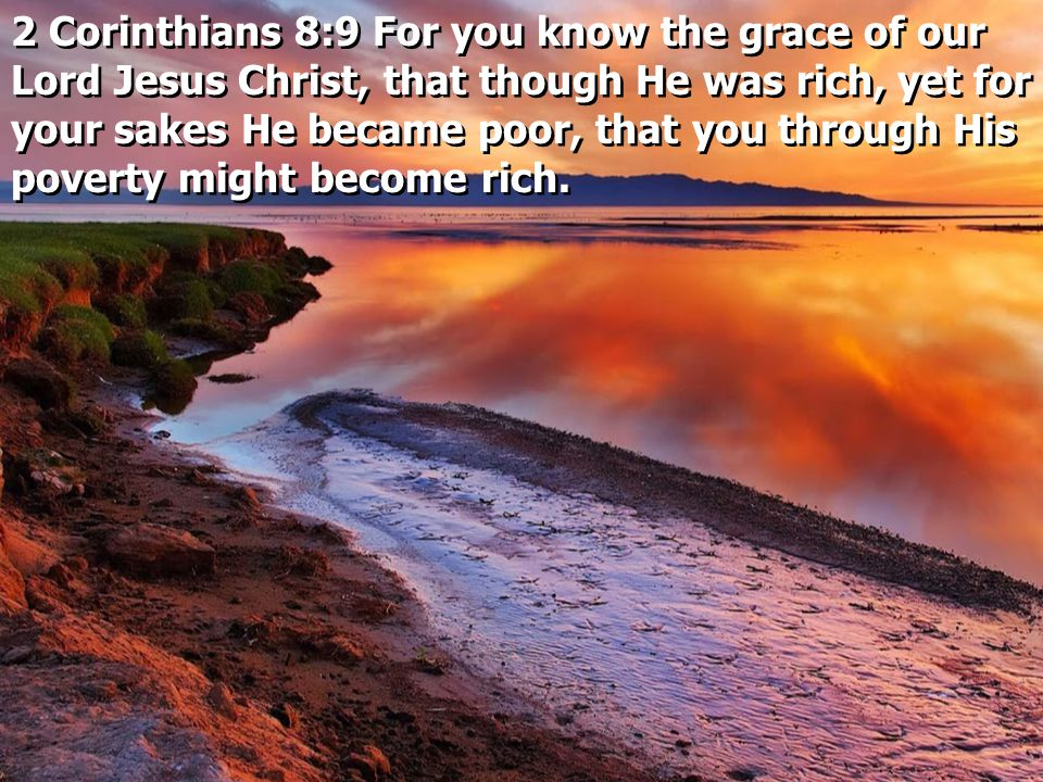 2 Corinthians 8:9 For you know the grace of our Lord Jesus Christ, that though He was rich, yet for your sakes He became poor, that you through His poverty might become rich.