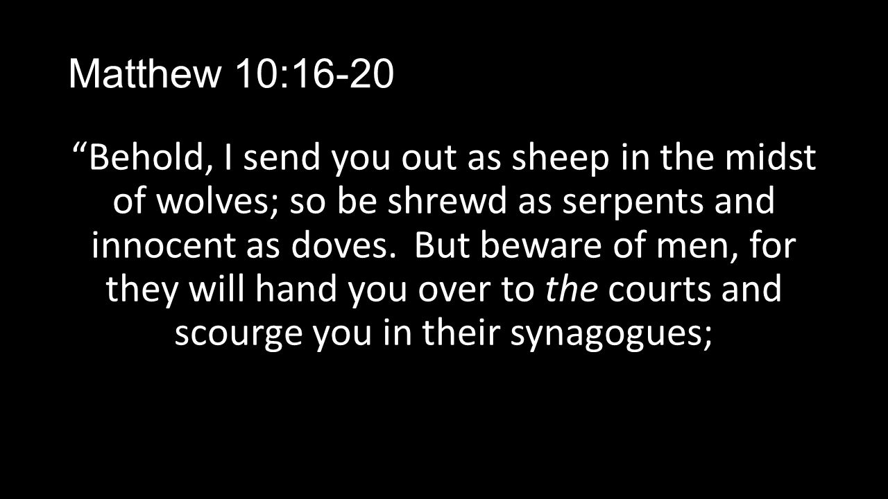 """Matthew 10:16-20 """"Behold, I send you out as sheep in the midst of wolves; so be shrewd as serpents and innocent as doves. But beware of men, for they"""