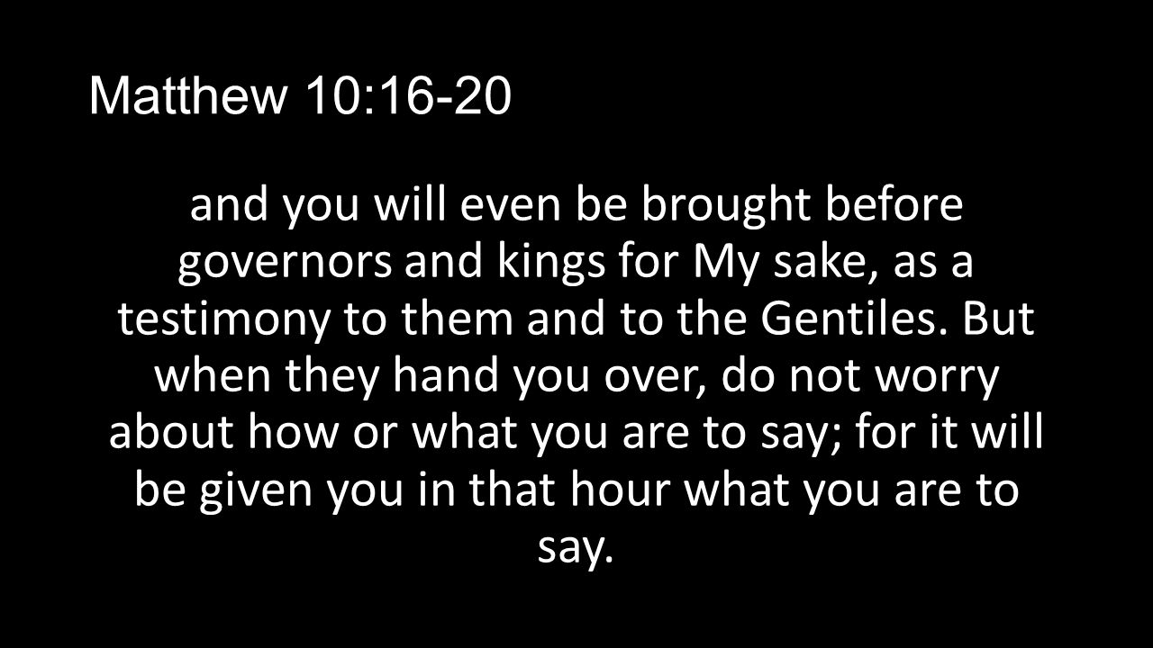Matthew 10:16-20 and you will even be brought before governors and kings for My sake, as a testimony to them and to the Gentiles. But when they hand y
